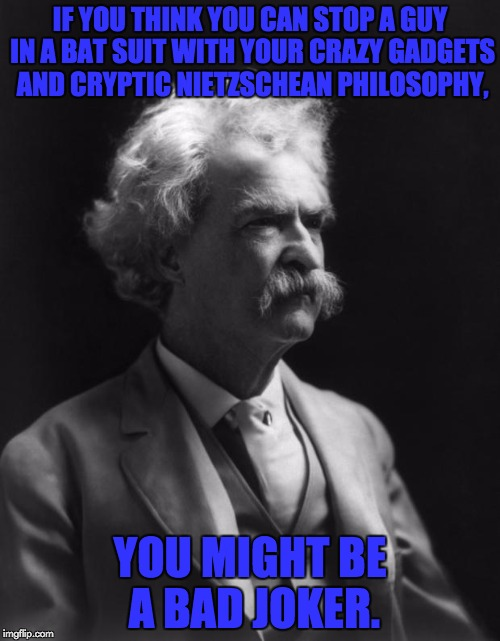 Bad Joke |  IF YOU THINK YOU CAN STOP A GUY IN A BAT SUIT WITH YOUR CRAZY GADGETS AND CRYPTIC NIETZSCHEAN PHILOSOPHY, YOU MIGHT BE A BAD JOKER. | image tagged in mark twain thought,memes,batman,the joker,bad pun | made w/ Imgflip meme maker