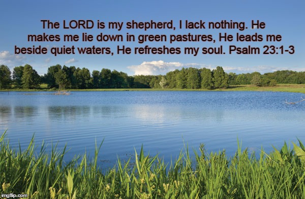 The LORD is my shepherd, I lack nothing. He makes me lie down in green pastures, He leads me beside quiet waters, He refreshes my soul. Psal | image tagged in forden pond | made w/ Imgflip meme maker