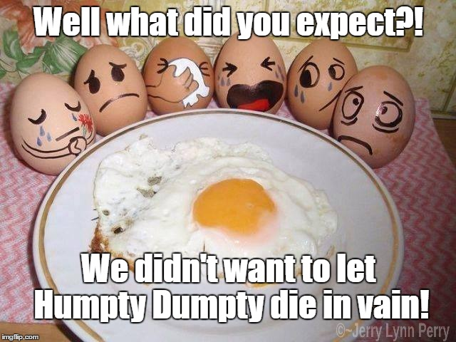 The truth about nursery rhymes... |  Well what did you expect?! We didn't want to let Humpty Dumpty die in vain! | image tagged in humpty dumpty | made w/ Imgflip meme maker