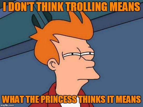 Futurama Fry Meme | I DON'T THINK TROLLING MEANS WHAT THE PRINCESS THINKS IT MEANS | image tagged in memes,futurama fry | made w/ Imgflip meme maker