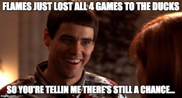 So you're saying there's a chance | FLAMES JUST LOST ALL 4 GAMES TO THE DUCKS SO YOU'RE TELLIN ME THERE'S STILL A CHANCE... | image tagged in so you're saying there's a chance | made w/ Imgflip meme maker
