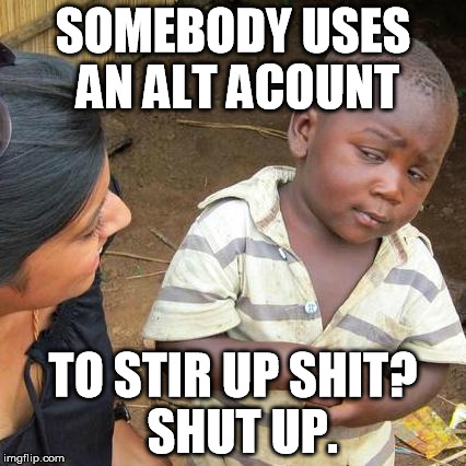 Third World Skeptical Kid Meme | SOMEBODY USES AN ALT ACOUNT TO STIR UP SHIT?  SHUT UP. | image tagged in memes,third world skeptical kid | made w/ Imgflip meme maker