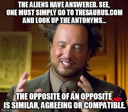 THE ALIENS HAVE ANSWERED. SEE, ONE MUST SIMPLY GO TO THESAURUS.COM AND LOOK UP THE ANTONYMS... THE OPPOSITE OF AN OPPOSITE IS SIMILAR, AGREE | image tagged in memes,ancient aliens | made w/ Imgflip meme maker