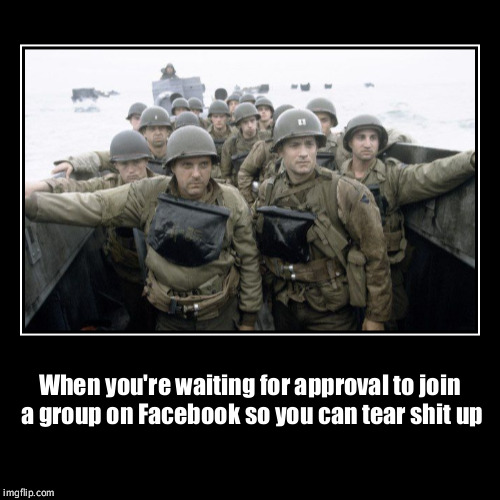 When you're waiting for approval to join a group on Facebook so you can tear shit up | | image tagged in funny,demotivationals | made w/ Imgflip demotivational maker