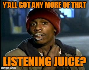 Y'all Got Any More Of That Meme | Y'ALL GOT ANY MORE OF THAT LISTENING JUICE? | image tagged in memes,yall got any more of | made w/ Imgflip meme maker