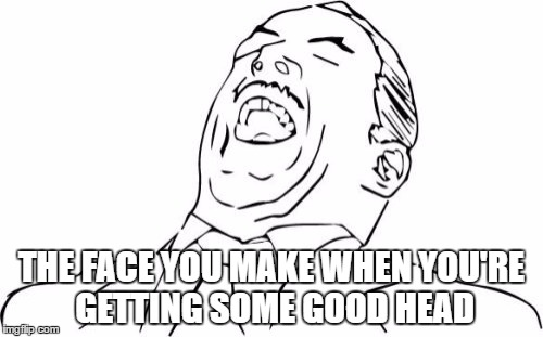 Aw Yeah Rage Face | THE FACE YOU MAKE WHEN YOU'RE GETTING SOME GOOD HEAD | image tagged in memes,aw yeah rage face | made w/ Imgflip meme maker