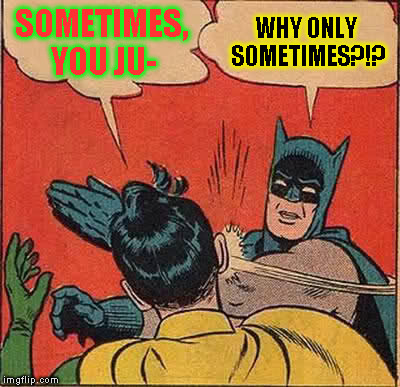 Batman Slapping Robin Meme | SOMETIMES, YOU JU- WHY ONLY SOMETIMES?!? | image tagged in memes,batman slapping robin | made w/ Imgflip meme maker