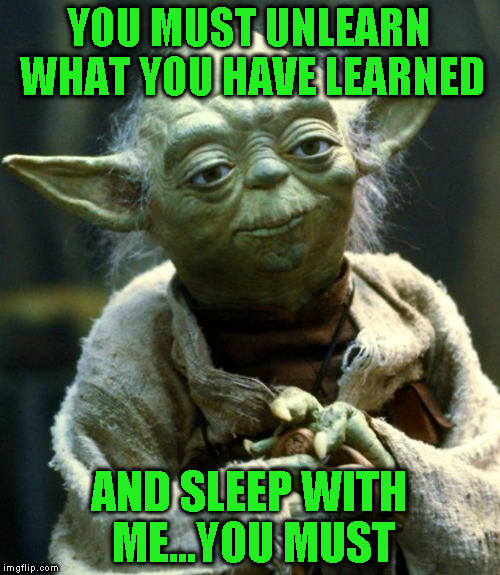 Star Wars Yoda Meme | YOU MUST UNLEARN WHAT YOU HAVE LEARNED AND SLEEP WITH ME...YOU MUST | image tagged in memes,star wars yoda | made w/ Imgflip meme maker