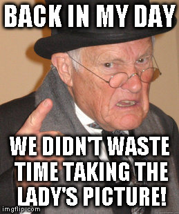 Back In My Day Meme | BACK IN MY DAY WE DIDN'T WASTE TIME TAKING THE LADY'S PICTURE! | image tagged in memes,back in my day | made w/ Imgflip meme maker