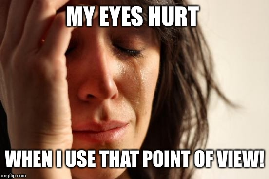 First World Problems Meme | MY EYES HURT WHEN I USE THAT POINT OF VIEW! | image tagged in memes,first world problems | made w/ Imgflip meme maker