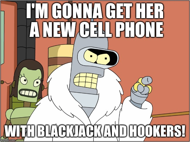 I'M GONNA GET HER A NEW CELL PHONE WITH BLACKJACK AND HOOKERS! | made w/ Imgflip meme maker