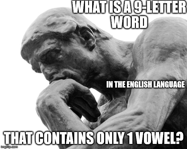 Think |  WHAT IS A 9-LETTER WORD; IN THE ENGLISH LANGUAGE; THAT CONTAINS ONLY 1 VOWEL? | image tagged in think | made w/ Imgflip meme maker