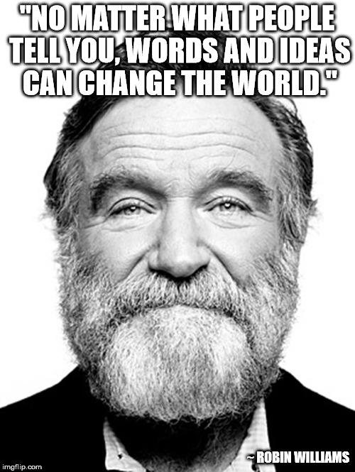 """NO MATTER WHAT PEOPLE TELL YOU, WORDS AND IDEAS CAN CHANGE THE WORLD."" ~ ROBIN WILLIAMS 