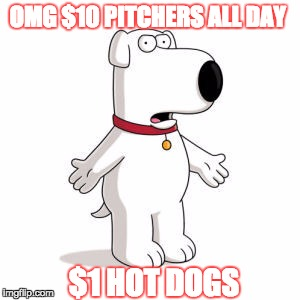 Family Guy Brian | OMG $10 PITCHERS ALL DAY $1 HOT DOGS | image tagged in memes,family guy brian | made w/ Imgflip meme maker