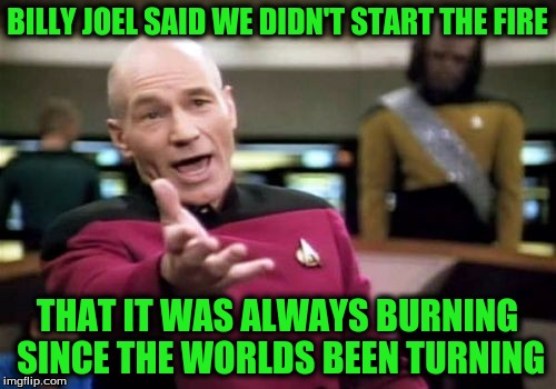 Picard Wtf Meme | BILLY JOEL SAID WE DIDN'T START THE FIRE THAT IT WAS ALWAYS BURNING SINCE THE WORLDS BEEN TURNING | image tagged in memes,picard wtf | made w/ Imgflip meme maker