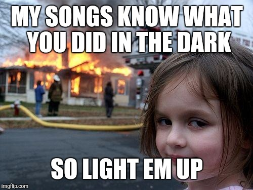 Disaster Girl Meme | MY SONGS KNOW WHAT YOU DID IN THE DARK SO LIGHT EM UP | image tagged in memes,disaster girl | made w/ Imgflip meme maker