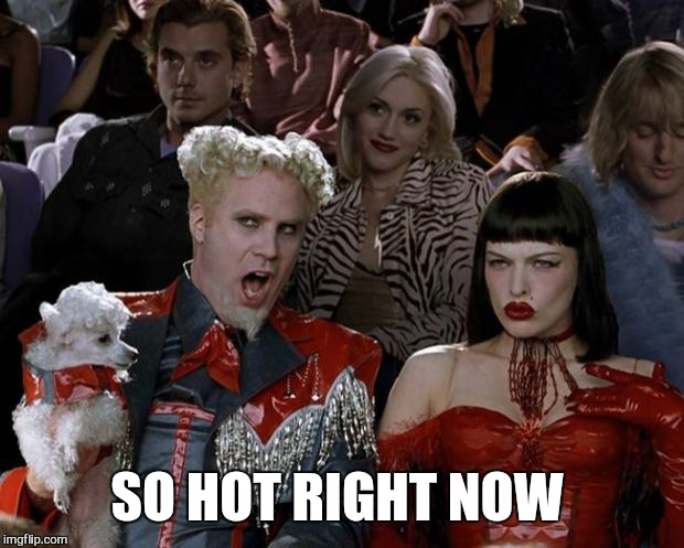 Mugatu So Hot Right Now Meme | SO HOT RIGHT NOW | image tagged in memes,mugatu so hot right now | made w/ Imgflip meme maker