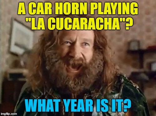 "Heard one today :) | A CAR HORN PLAYING ""LA CUCARACHA""? WHAT YEAR IS IT? 
