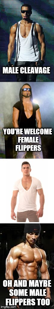 I guess if we have to have cleavage week............ | MALE CLEAVAGE OH AND MAYBE SOME MALE FLIPPERS TOO YOU'RE WELCOME FEMALE FLIPPERS | image tagged in cleavage week | made w/ Imgflip meme maker