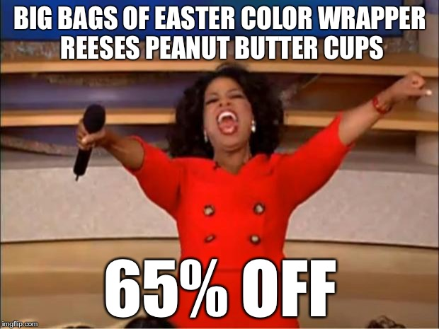 Oprah You Get A Meme | BIG BAGS OF EASTER COLOR WRAPPER REESES PEANUT BUTTER CUPS 65% OFF | image tagged in memes,oprah you get a,candy,easter | made w/ Imgflip meme maker