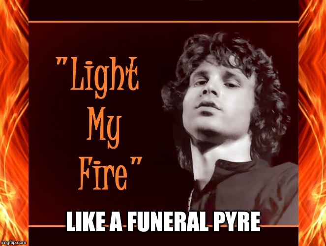 LIKE A FUNERAL PYRE | made w/ Imgflip meme maker