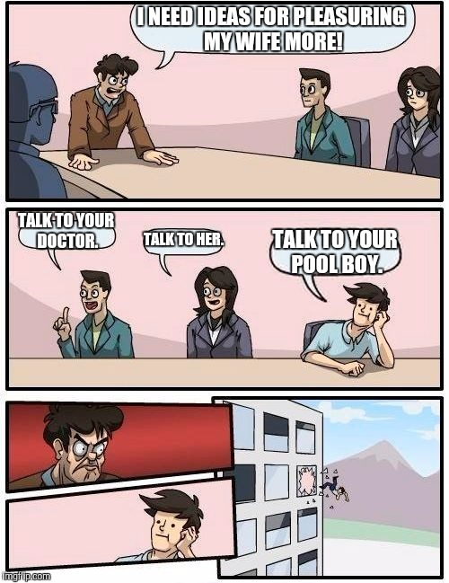 Boardroom Meeting Suggestion Meme | I NEED IDEAS FOR PLEASURING MY WIFE MORE! TALK TO YOUR DOCTOR. TALK TO HER. TALK TO YOUR POOL BOY. | image tagged in memes,boardroom meeting suggestion | made w/ Imgflip meme maker