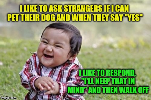 "Evil Toddler Meme | I LIKE TO ASK STRANGERS IF I CAN PET THEIR DOG AND WHEN THEY SAY ""YES"" I LIKE TO RESPOND, ""I'LL KEEP THAT IN MIND"" AND THEN WALK OFF 