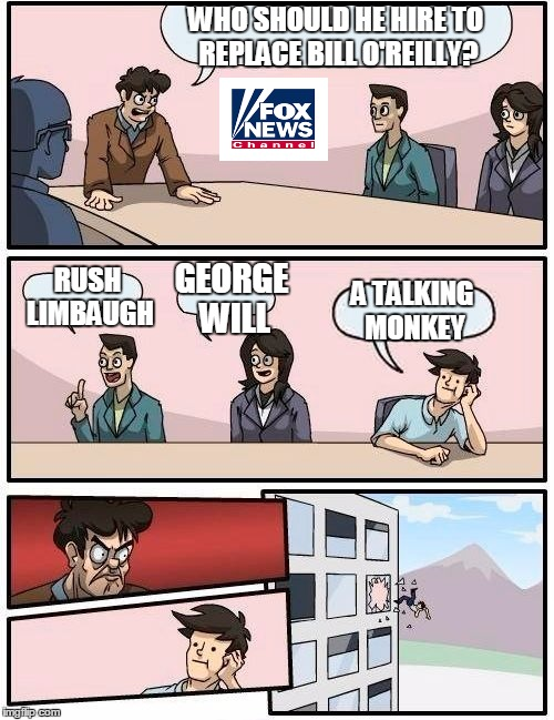 Boardroom Meeting Suggestion | WHO SHOULD HE HIRE TO REPLACE BILL O'REILLY? RUSH LIMBAUGH GEORGE WILL A TALKING MONKEY | image tagged in memes,boardroom meeting suggestion | made w/ Imgflip meme maker