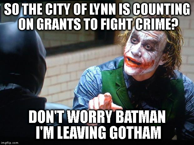 RELOCATION RHETORIC | SO THE CITY OF LYNN IS COUNTING ON GRANTS TO FIGHT CRIME? DON'T WORRY BATMAN I'M LEAVING GOTHAM | image tagged in the joker,crime,grants | made w/ Imgflip meme maker