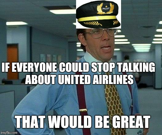 That Would Be Great Meme | IF EVERYONE COULD STOP TALKING ABOUT UNITED AIRLINES THAT WOULD BE GREAT | image tagged in memes,that would be great | made w/ Imgflip meme maker