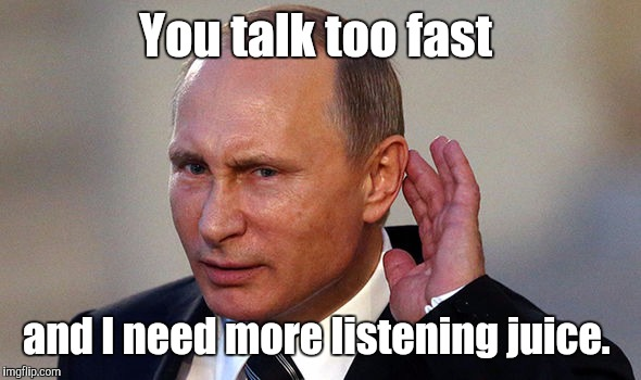 Putin put...955.jpg | You talk too fast and I need more listening juice. | image tagged in putin put955jpg | made w/ Imgflip meme maker
