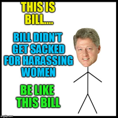 THIS IS BILL.... BILL DIDN'T GET SACKED FOR HARASSING WOMEN BE LIKE THIS BILL | made w/ Imgflip meme maker
