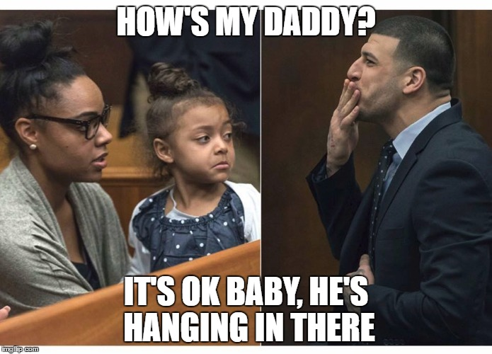 I was told that I should think of the family when making memes about a tragedy like this...Ok here goes! |  HOW'S MY DADDY? IT'S OK BABY, HE'S HANGING IN THERE | image tagged in aaron hernandez,suicide,nfl | made w/ Imgflip meme maker