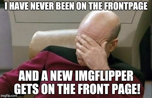 I don't know if this has been done before, sorry if I reposted! | I HAVE NEVER BEEN ON THE FRONTPAGE AND A NEW IMGFLIPPER GETS ON THE FRONT PAGE! | image tagged in memes,captain picard facepalm,lordcakethief,why,boi,facepalm | made w/ Imgflip meme maker