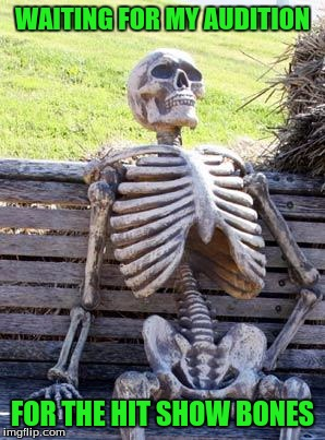 I Hope I've Got What It Takes | WAITING FOR MY AUDITION FOR THE HIT SHOW BONES | image tagged in memes,waiting skeleton | made w/ Imgflip meme maker