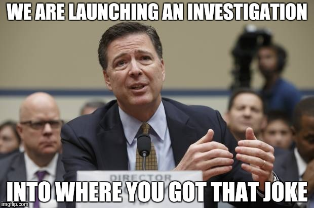 WE ARE LAUNCHING AN INVESTIGATION INTO WHERE YOU GOT THAT JOKE | image tagged in comey the phony | made w/ Imgflip meme maker