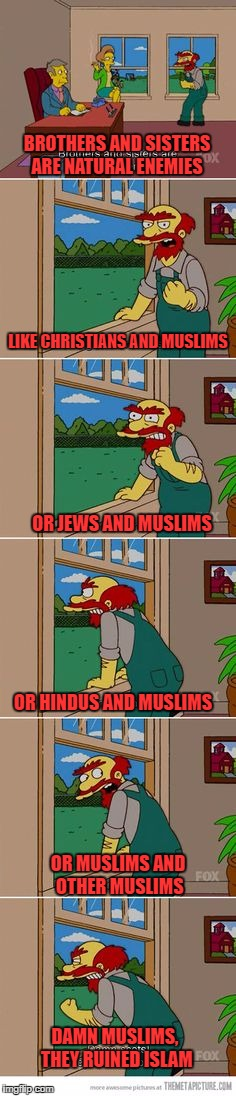 It's funny, because it's true | BROTHERS AND SISTERS ARE NATURAL ENEMIES DAMN MUSLIMS, THEY RUINED ISLAM LIKE CHRISTIANS AND MUSLIMS OR JEWS AND MUSLIMS OR HINDUS AND MUSLI | image tagged in natural enemies willie,muslims,religion,atheist | made w/ Imgflip meme maker