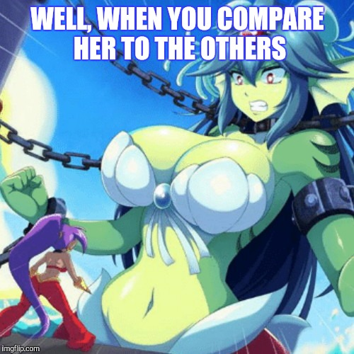 WELL, WHEN YOU COMPARE HER TO THE OTHERS | made w/ Imgflip meme maker