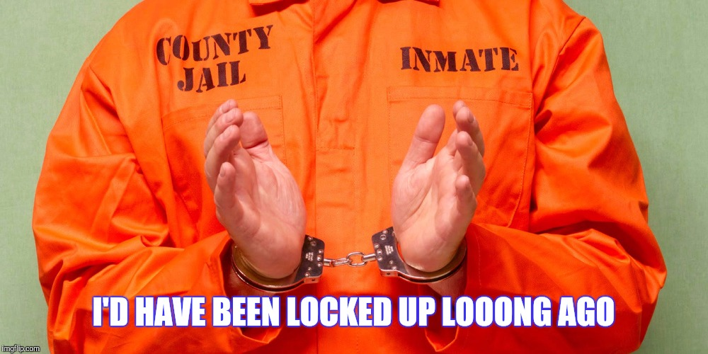 I'D HAVE BEEN LOCKED UP LOOONG AGO | made w/ Imgflip meme maker