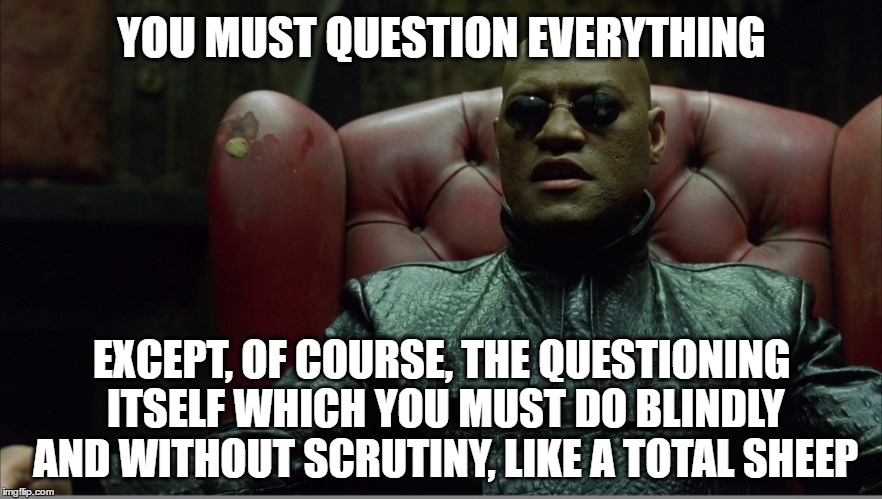 Morpheus on Truthers |  YOU MUST QUESTION EVERYTHING; EXCEPT, OF COURSE, THE QUESTIONING ITSELF WHICH YOU MUST DO BLINDLY AND WITHOUT SCRUTINY, LIKE A TOTAL SHEEP | image tagged in welcome to the matrix,memes,scepticism,scrutiny,morpheus,truth | made w/ Imgflip meme maker