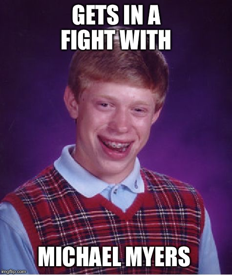 Bad Luck Brian Meme | GETS IN A FIGHT WITH MICHAEL MYERS | image tagged in memes,bad luck brian,michael myers,halloween | made w/ Imgflip meme maker