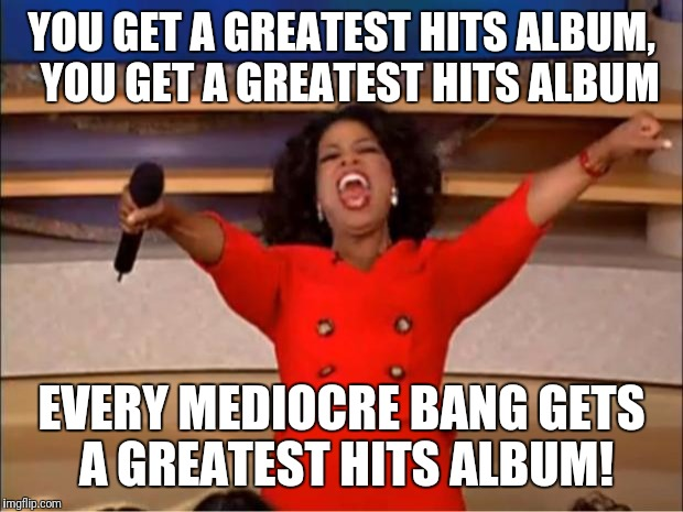 When your band only has 1 or 2 radio singles and the rest is filler garbage: | YOU GET A GREATEST HITS ALBUM,  YOU GET A GREATEST HITS ALBUM EVERY MEDIOCRE BANG GETS A GREATEST HITS ALBUM! | image tagged in memes,oprah you get a | made w/ Imgflip meme maker