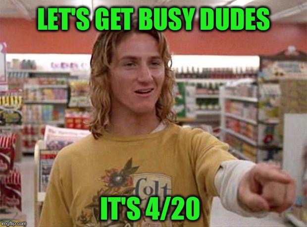 But would Mr Hand approve? |  LET'S GET BUSY DUDES; IT'S 4/20 | image tagged in spicoli,420,4/20,fatty | made w/ Imgflip meme maker