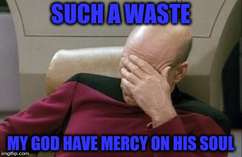 Captain Picard Facepalm Meme | SUCH A WASTE MY GOD HAVE MERCY ON HIS SOUL | image tagged in memes,captain picard facepalm | made w/ Imgflip meme maker