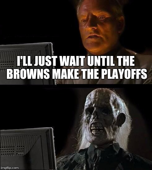 Happy almost football season! |  I'LL JUST WAIT UNTIL THE BROWNS MAKE THE PLAYOFFS | image tagged in memes,ill just wait here,mem,funny,skeleton,waiting | made w/ Imgflip meme maker