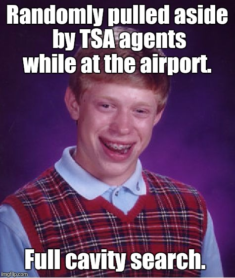 Bad Luck Brian Meme | Randomly pulled aside by TSA agents while at the airport. Full cavity search. | image tagged in memes,bad luck brian | made w/ Imgflip meme maker