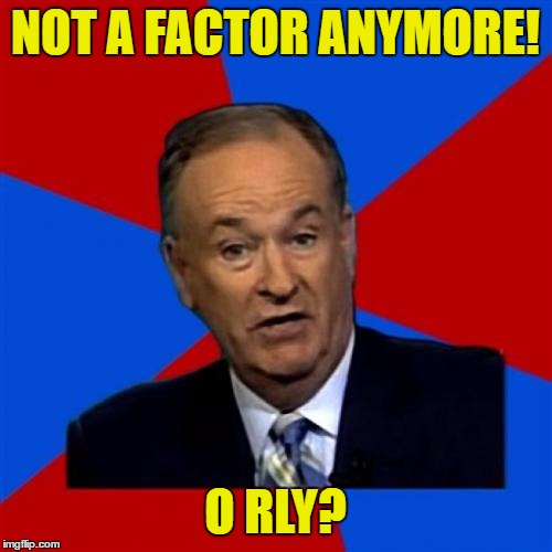 Bill OReilly Meme | NOT A FACTOR ANYMORE! O RLY? | image tagged in memes,bill oreilly | made w/ Imgflip meme maker