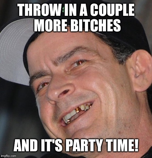 THROW IN A COUPLE MORE B**CHES AND IT'S PARTY TIME! | made w/ Imgflip meme maker