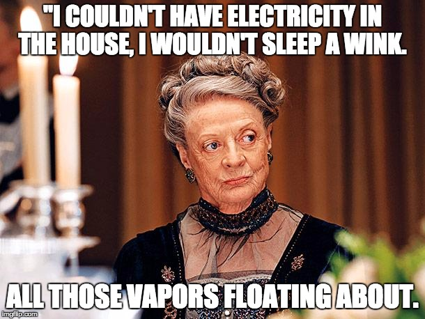 Downton Abbey's Dowager Countess saying I couldn't have electricity in the house, I wouldn't sleep a wink. All those vapors floating about.