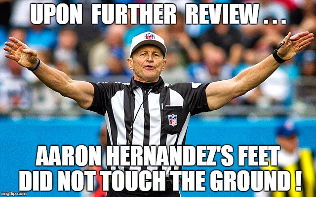 Upon Further Review  | UPON  FURTHER  REVIEW . . . AARON HERNANDEZ'S FEET DID NOT TOUCH THE GROUND ! | image tagged in upon further review,too soon,arron hernandez,nfl,funny | made w/ Imgflip meme maker